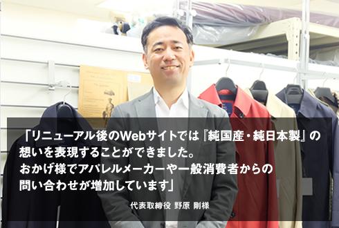 「リニューアル後のWebサイトでは『純国産・純日本製』の想いを表現することができました。おかげ様でアパレルメーカーや一般消費者からの問い合わせが増加しています」代表取締役 野原様